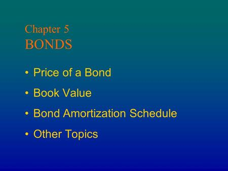 Chapter 5 BONDS Price of a Bond Book Value Bond Amortization Schedule Other Topics.