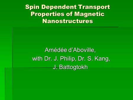 Spin Dependent Transport Properties of Magnetic Nanostructures Amédée d'Aboville, with Dr. J. Philip, Dr. S. Kang, with Dr. J. Philip, Dr. S. Kang, J.
