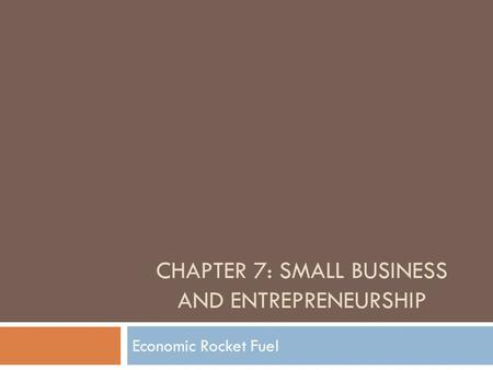 CHAPTER 7: SMALL BUSINESS AND ENTREPRENEURSHIP Economic Rocket Fuel.