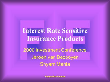 Finance for Actuaries Interest Rate Sensitive Insurance Products 2000 Investment Conference Jeroen van Bezooyen Shyam Mehta.