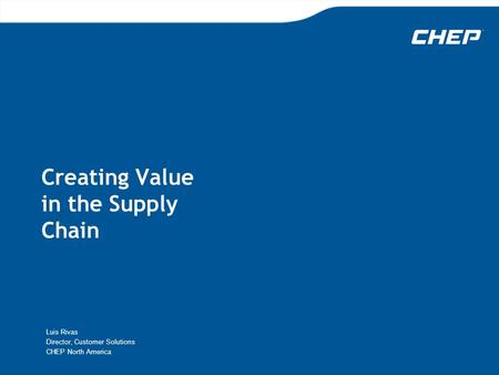 Creating Value in the Supply Chain Luis Rivas Director, Customer Solutions CHEP North America.