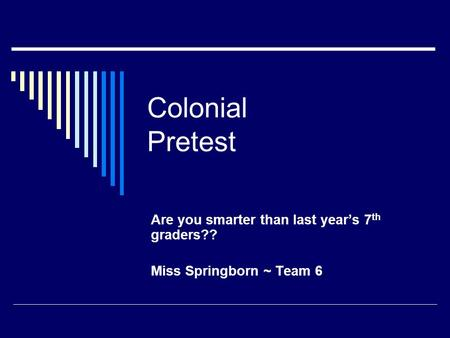 Colonial Pretest Are you smarter than last year's 7 th graders?? Miss Springborn ~ Team 6.