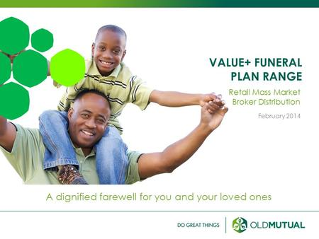 VALUE+ FUNERAL PLAN RANGE A dignified farewell for you and your loved ones Retail Mass Market Broker Distribution February 2014.