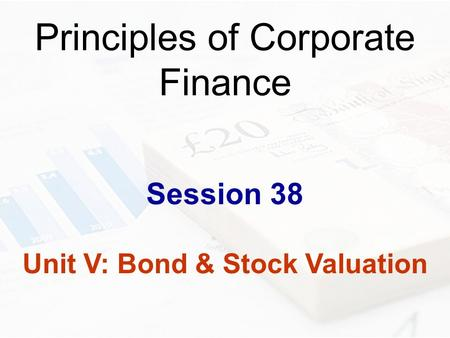 Principles of Corporate Finance Session 38 Unit V: Bond & Stock Valuation.