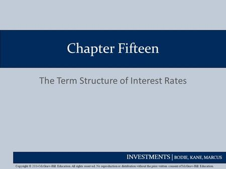 INVESTMENTS | BODIE, KANE, MARCUS Chapter Fifteen The Term Structure of Interest Rates Copyright © 2014 McGraw-Hill Education. All rights reserved. No.