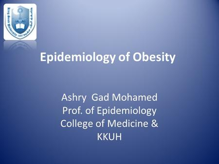Epidemiology of Obesity Ashry Gad Mohamed Prof. of Epidemiology College of Medicine & KKUH.