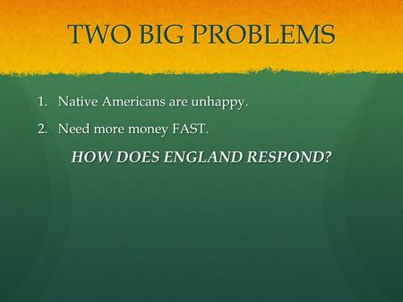 TWO BIG PROBLEMS 1.Native Americans are unhappy. 2.Need more money FAST. HOW DOES ENGLAND RESPOND?