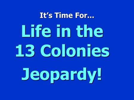 It's Time For... Life in the 13 Colonies Jeopardy!