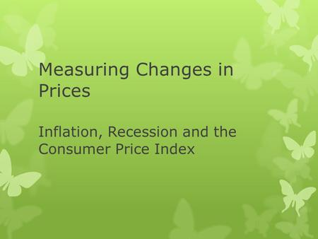Measuring Changes in Prices Inflation, Recession and the Consumer Price Index.