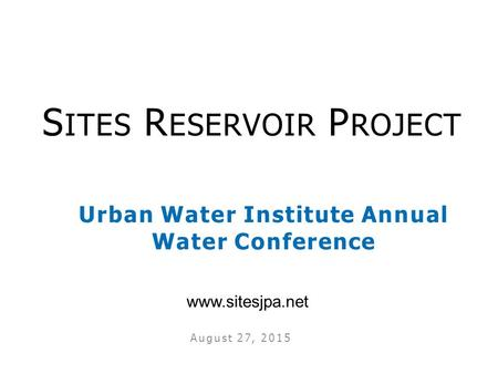 Urban Water Institute Annual Water Conference August 27, 2015 S ITES R ESERVOIR P ROJECT www.sitesjpa.net.