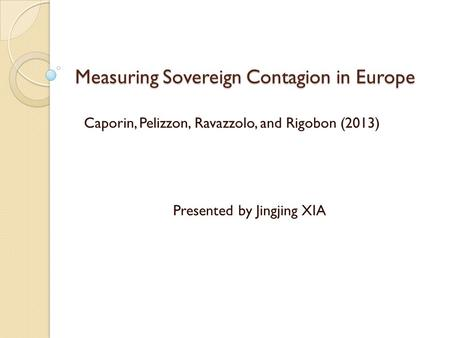 Measuring Sovereign Contagion in Europe Presented by Jingjing XIA Caporin, Pelizzon, Ravazzolo, and Rigobon (2013)