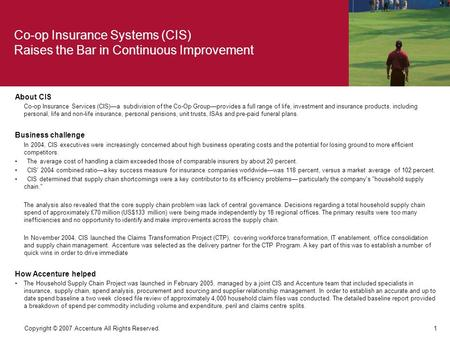 1 Copyright © 2007 Accenture All Rights Reserved. About CIS Co-op Insurance Services (CIS)—a subdivision of the Co-Op Group—provides a full range of life,