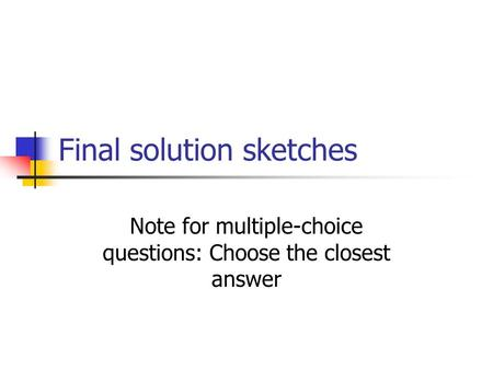 Final solution sketches Note for multiple-choice questions: Choose the closest answer.