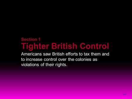 NEXT Section 1 Tighter British Control Americans saw British efforts to tax them and to increase control over the colonies as violations of their rights.