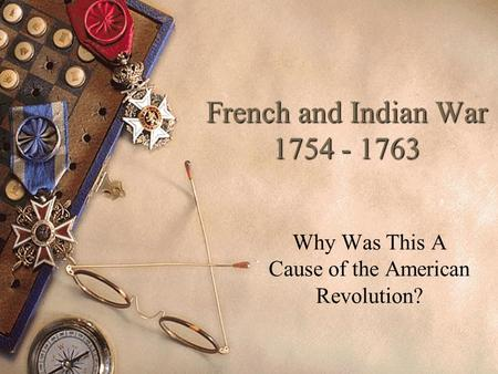 French and Indian War 1754 - 1763 Why Was This A Cause of the American Revolution?