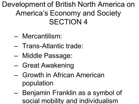 Development of British North America on America's Economy and Society SECTION 4 –Mercantilism: –Trans-Atlantic trade: –Middle Passage: –Great Awakening.