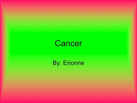 Cancer By: Erionne. What is Cancer Cancer begins in your cells, which are the building blocks of your body. Normally, your body forms new cells as you.
