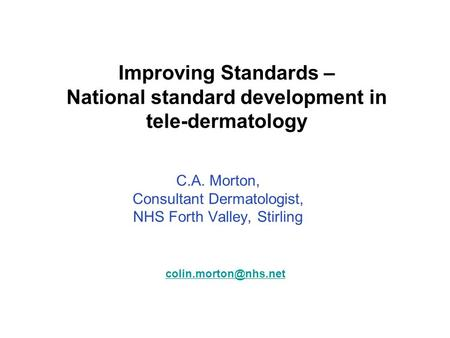 Improving Standards – National standard development in tele-dermatology C.A. Morton, Consultant Dermatologist, NHS Forth Valley, Stirling
