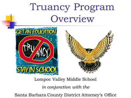 Truancy Program Overview Lompoc Valley Middle School in conjunction with the Santa Barbara County District Attorney's Office.