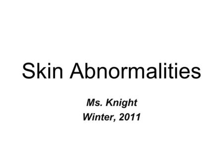 Skin Abnormalities Ms. Knight Winter, 2011. Objectives Provide correct names for three abnormal colors of the skin and identify the cause of each color.