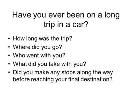Have you ever been on a long trip in a car? How long was the trip? Where did you go? Who went with you? What did you take with you? Did you make any stops.