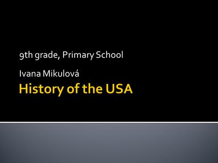 9th grade, Primary School Ivana Mikulová.  Age of Discovery Age of Discovery  First Settlers First Settlers  American fought for freedom American fought.
