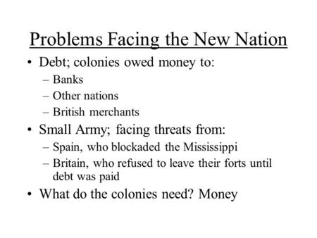 Problems Facing the New Nation Debt; colonies owed money to: –Banks –Other nations –British merchants Small Army; facing threats from: –Spain, who blockaded.
