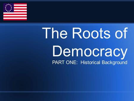 The Roots of Democracy PART ONE: Historical Background.