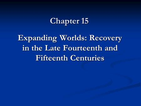 Chapter 15 Expanding Worlds: Recovery in the Late Fourteenth and Fifteenth Centuries.