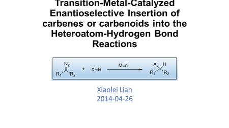 Transition-Metal-Catalyzed Enantioselective Insertion of carbenes or carbenoids into the Heteroatom-Hydrogen Bond Reactions Xiaolei Lian 2014-04-26.