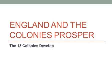 ENGLAND AND THE COLONIES PROSPER The 13 Colonies Develop.