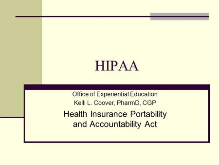 HIPAA Office of Experiential Education Kelli L. Coover, PharmD, CGP Health Insurance Portability and Accountability Act.
