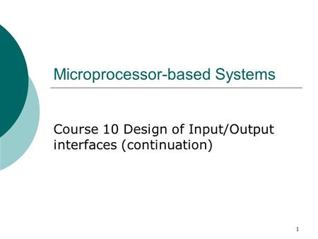 1 Microprocessor-based Systems Course 10 Design of Input/Output interfaces (continuation)