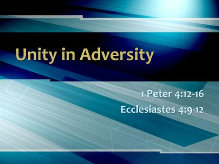 Unity in Adversity 1 Peter 4:12-16 Ecclesiastes 4:9-12.