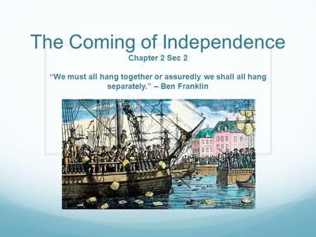 "The Coming of Independence Chapter 2 Sec 2 ""We must all hang together or assuredly we shall all hang separately."" – Ben Franklin."