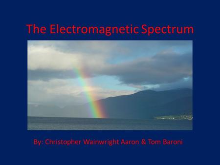 The Electromagnetic Spectrum By: Christopher Wainwright Aaron & Tom Baroni.