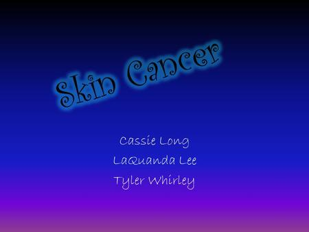 Cassie Long LaQuanda Lee Tyler Whirley. Description of Skin Cancer: Skin cancer is a cancer of the cells in the outermost layer of skin, called the epidermis.