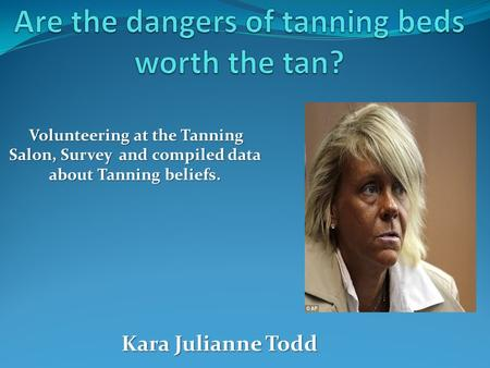 Volunteering at the Tanning Salon, Survey and compiled data about Tanning beliefs. Kara Julianne Todd.