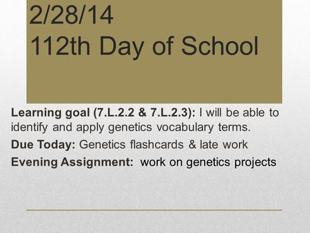 2/28/14 112th Day of School Learning goal (7.L.2.2 & 7.L.2.3): I will be able to identify and apply genetics vocabulary terms. Due Today: Genetics flashcards.