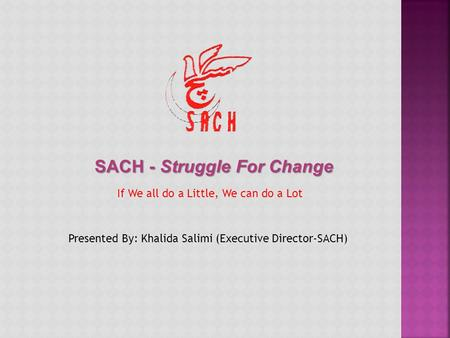 SACH - Struggle For Change If We all do a Little, We can do a Lot Presented By: Khalida Salimi (Executive Director-SACH)