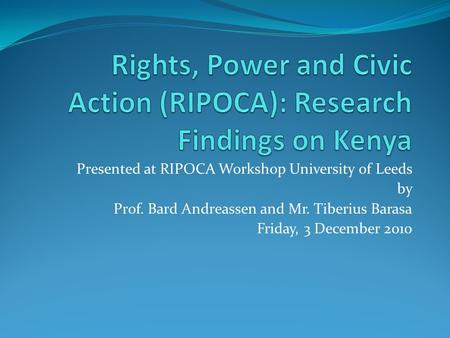 Presented at RIPOCA Workshop University of Leeds by Prof. Bard Andreassen and Mr. Tiberius Barasa Friday, 3 December 2010.