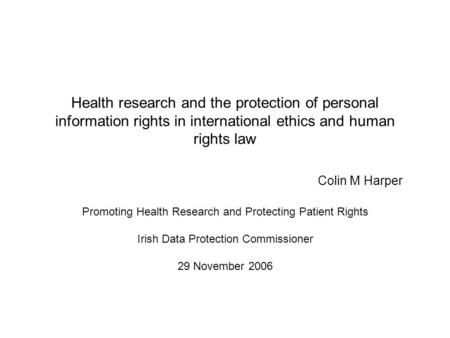 Health research and the protection of personal information rights in international ethics and human rights law Colin M Harper Promoting Health Research.