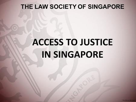 ACCESS TO JUSTICE IN SINGAPORE THE LAW SOCIETY OF SINGAPORE Pro Bono Services Office.
