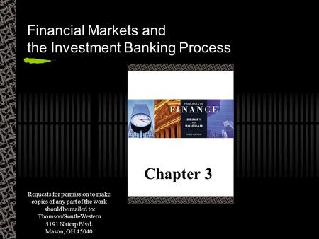 Financial Markets and the Investment Banking Process Chapter 3 Requests for permission to make copies of any part of the work should be mailed to: Thomson/South-Western.