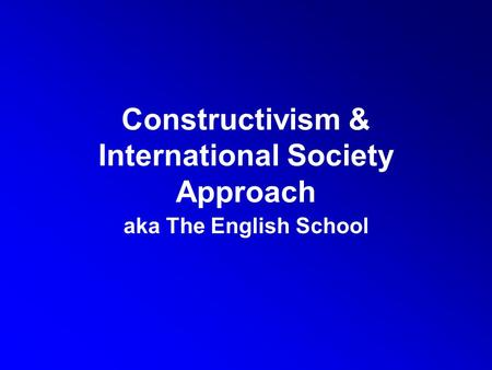 Constructivism & International Society Approach aka The English School.