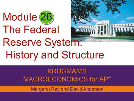 KRUGMAN'S MACROECONOMICS for AP* 26 Margaret Ray and David Anderson Module The Federal Reserve System: History and Structure.