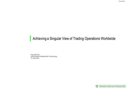 Risk Systems Achieving a Singular View of Trading Operations Worldwide Pascal Emile Global Head of Market Risk Technology 13 July 2004.