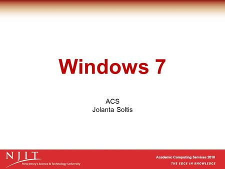 Academic Computing Services 2010 Windows 7 ACS Jolanta Soltis.