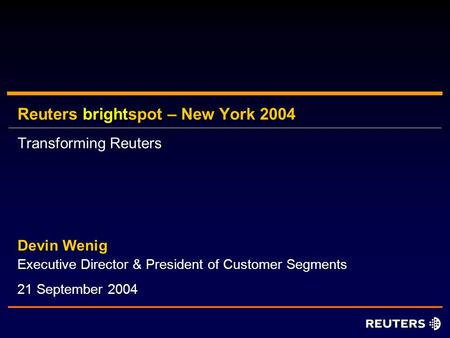 Reuters brightspot – New York 2004 Executive Director & President of Customer Segments Devin Wenig 21 September 2004 Transforming Reuters.