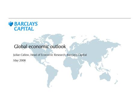 Global economic outlook Julian Callow, Head of Economic Research, Barclays Capital May 2008.